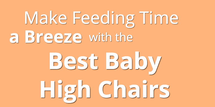 Make Feeding Time A Breeze With The Best Baby High Chairs